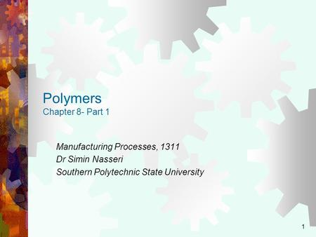 1 Polymers Chapter 8- Part 1 Manufacturing Processes, 1311 Dr Simin Nasseri Southern Polytechnic State University.