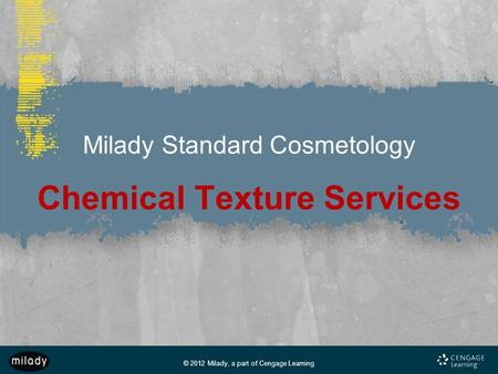 © 2012 Milady, a part of Cengage Learning Milady Standard Cosmetology Chemical Texture Services.