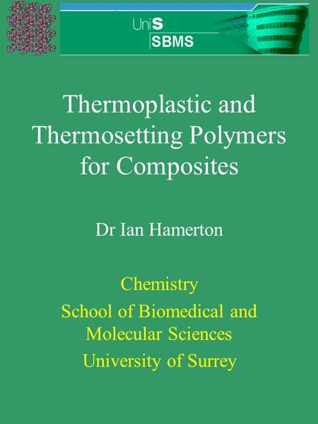 Thermoplastic and Thermosetting Polymers for Composites Dr Ian Hamerton Chemistry School of Biomedical and Molecular Sciences University of Surrey.