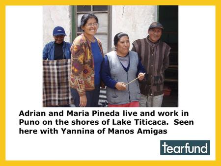 Adrian and Maria Pineda live and work in Puno on the shores of Lake Titicaca. Seen here with Yannina of Manos Amigas.
