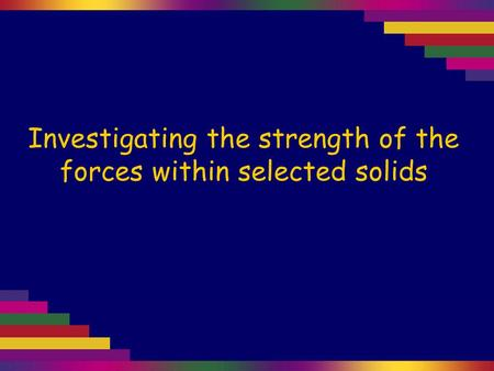 Investigating the strength of the forces within selected solids.