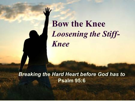 Bow the Knee Loosening the Stiff- Knee Breaking the Hard Heart before God has to Psalm 95:6.