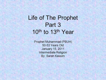 Life of The Prophet Part 3 10 th to 13 th Year Prophet Muhammad (PBUH) 50-53 Years Old January 15, 2011 Intermediate Religion By: Sarah Kassim.