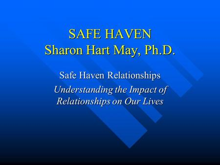 SAFE HAVEN Sharon Hart May, Ph.D. Safe Haven Relationships Understanding the Impact of Relationships on Our Lives.