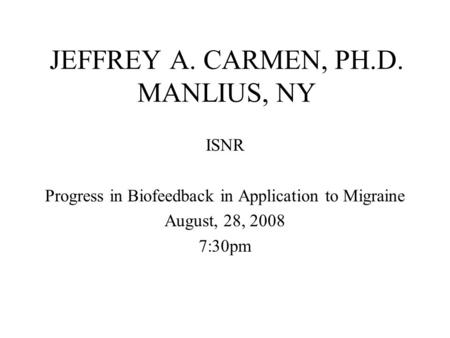 JEFFREY A. CARMEN, PH.D. MANLIUS, NY ISNR Progress in Biofeedback in Application to Migraine August, 28, 2008 7:30pm.