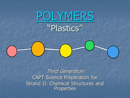 "POLYMERS POLYMERS ""<strong>Plastics</strong>"" POLYMERS Third Generation CAPT Science Preparation for Strand II: Chemical Structures and Properties."