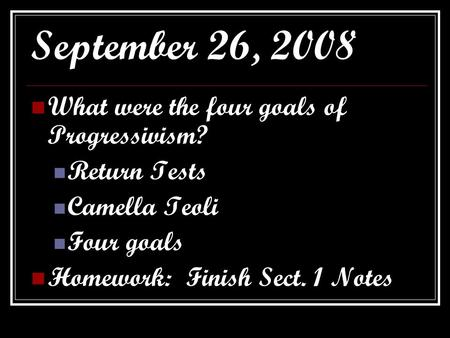 September 26, 2008 What were the four goals of Progressivism? Return Tests Camella Teoli Four goals Homework: Finish Sect. 1 Notes.