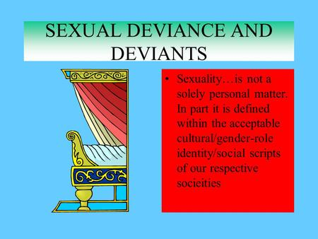 SEXUAL DEVIANCE AND DEVIANTS Sexuality…is not a solely personal matter. In part it is defined within the acceptable cultural/gender-role identity/social.