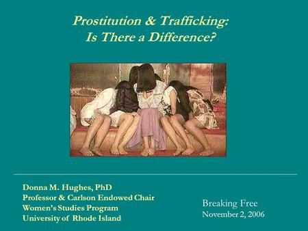 Donna M. Hughes, PhD Professor & Carlson Endowed Chair Women's Studies Program University of Rhode Island Prostitution & Trafficking: Is There a Difference?