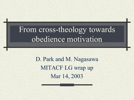 From cross-theology towards obedience motivation D. Park and M. Nagasawa MITACF LG wrap up Mar 14, 2003.