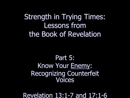 Strength in Trying Times: Lessons from the Book of Revelation Part 5: Know Your Enemy: Recognizing Counterfeit Voices Revelation 13:1-7 and 17:1-6.