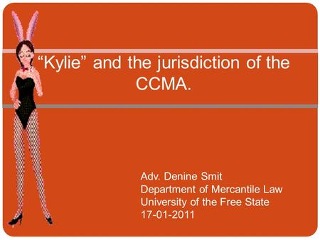 """Kylie"" and the jurisdiction of the CCMA. Adv. Denine Smit Department of Mercantile Law University of the Free State 17-01-2011 1."