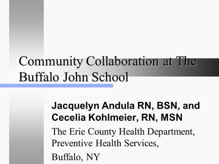 Community Collaboration at The Buffalo John School Jacquelyn Andula RN, BSN, and Cecelia Kohlmeier, RN, MSN The Erie County Health Department, Preventive.