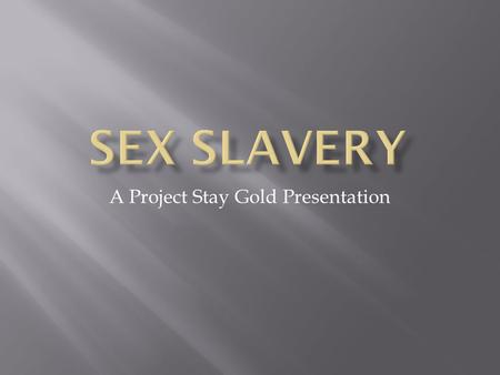 A Project Stay Gold Presentation. Organized criminal activity in which human beings are treated as possessions to be controlled and exploited.