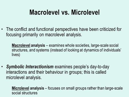 Macrolevel vs. Microlevel The conflict and functional perspectives have been criticized for focusing primarily on macrolevel analysis. Macrolevel analysis.