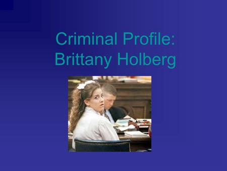 "Criminal Profile: Brittany Holberg. Background Information Grew up with ""hippie drugster"" parents in Texas First exposed to drugs at age 13 or 14 Married."