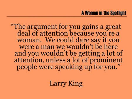 "A Woman in the Spotlight ""The argument for you gains a great deal of attention because you're a woman. We could dare say if you were a man we wouldn't."