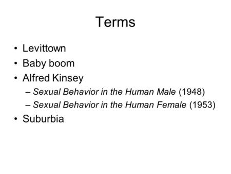 Terms Levittown Baby boom Alfred Kinsey –Sexual Behavior in the Human Male (1948) –Sexual Behavior in the Human Female (1953) Suburbia.