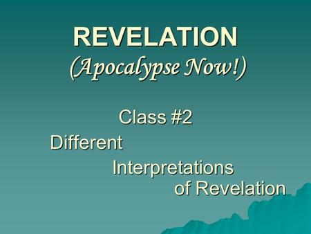 REVELATION (Apocalypse Now!) Class #2 Different Interpretations of Revelation.