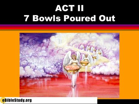 ACT II 7 Bowls Poured Out. l 1 ST bowl l On the earth—and those who worship the beast l 2 nd bowl l On the sea—killing everything in it.