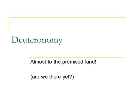 Deuteronomy Almost to the promised land! (are we there yet?)