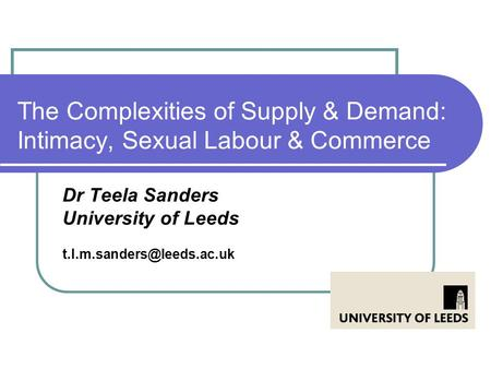 The Complexities of Supply & Demand: Intimacy, Sexual Labour & Commerce Dr Teela Sanders University of Leeds