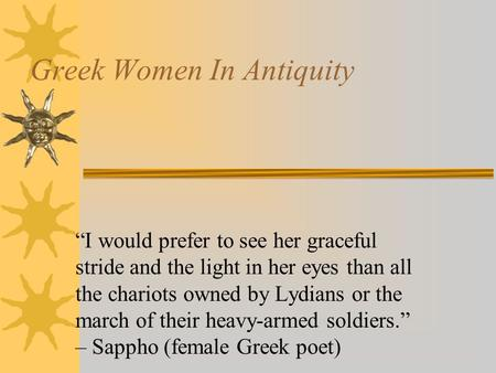 "Greek Women In Antiquity ""I would prefer to see her graceful stride and the light in her eyes than all the chariots owned by Lydians or the march of their."