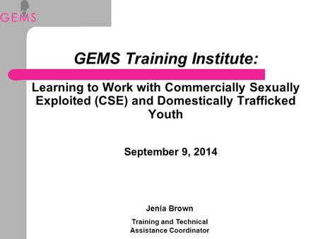 GEMS Training Institute: Learning to Work with Commercially Sexually Exploited (CSE) and Domestically Trafficked Youth September 9, 2014 Jenia Brown Training.
