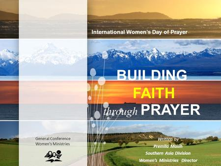 BUILDING FAITH through PRAYER Written by Premila Masih Southern Asia Division Women's Ministries Director International Women's Day of Prayer General Conference.