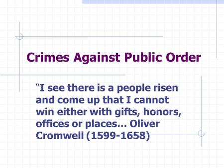 "Crimes Against Public Order ""I see there is a people risen and come up that I cannot win either with gifts, honors, offices or places… Oliver Cromwell."