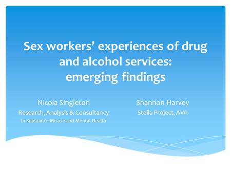 Sex workers' experiences of drug and alcohol services: emerging findings Nicola Singleton Research, Analysis & Consultancy In Substance Misuse and Mental.