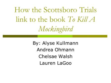 How the Scottsboro Trials link to the book To Kill A Mockingbird By: Alyse Kullmann Andrea Ohmann Chelsae Walsh Lauren LaGoo.