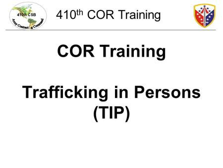 410th CSB COR Training Trafficking in Persons (TIP) 410 th COR Training.