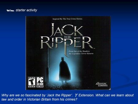  starter activity Why are we so fascinated by 'Jack the Ripper'.  Extension. What can we learn about law and order in Victorian Britain from his crimes?