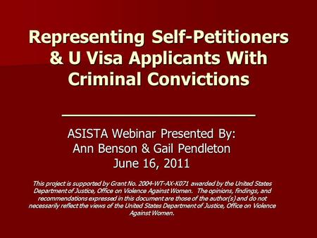 Representing Self-Petitioners & U Visa Applicants With Criminal Convictions _______________ ASISTA Webinar Presented By: Ann Benson & Gail Pendleton June.