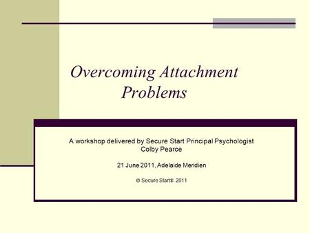 Overcoming Attachment Problems A workshop delivered by Secure Start Principal Psychologist Colby Pearce 21 June 2011, Adelaide Meridien  Secure Start.