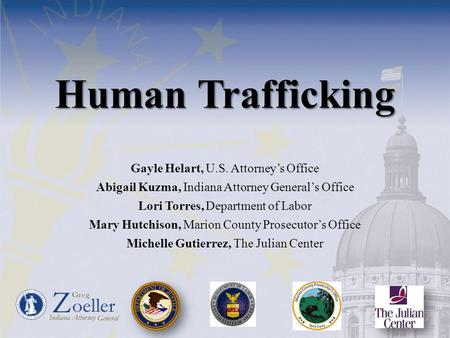 Human Trafficking Gayle Helart, U.S. Attorney's Office Abigail Kuzma, Indiana Attorney General's Office Lori Torres, Department of Labor Mary Hutchison,