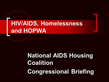 HIV/AIDS, Homelessness and HOPWA National AIDS Housing Coalition Congressional Briefing.
