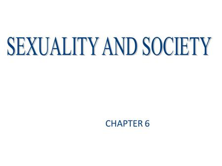 SEXUALITY AND SOCIETY CHAPTER 6.