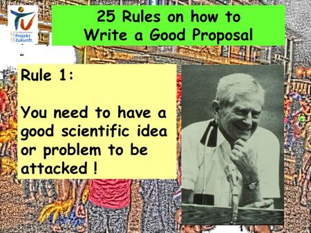 25 Rules on how to Write a Good Proposal Rule 1: You need to have a good scientific idea or problem to be attacked !