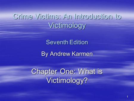 1 Crime Victims: An Introduction to Victimology Seventh Edition By Andrew Karmen Chapter One: What is Victimology?