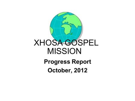 Progress Report October, 2012 XHOSA GOSPEL MISSION.