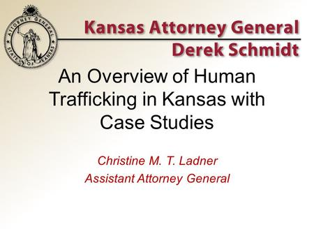 An Overview of Human Trafficking in Kansas with Case Studies Christine M. T. Ladner Assistant Attorney General.