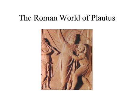 The Roman World of Plautus. Life of Plautus Titus Maccius Plautus Born at Sarsina in Umbria, ca. 254 B.C. –Recently conquered area –Native speech probably.