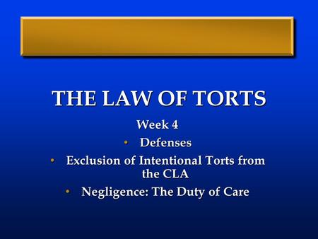 THE LAW OF TORTS Week 4 Defenses Defenses Exclusion of Intentional Torts from the CLA Exclusion of Intentional Torts from the CLA Negligence: The Duty.