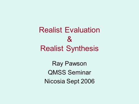 Realist Evaluation & Realist Synthesis Ray Pawson QMSS Seminar Nicosia Sept 2006.