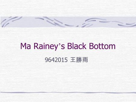 "Ma Rainey ' s Black Bottom 9642015 王勝雨. August Wilson(1945-2005) He is half German and half African American. His fear of being a "" one-shot playwright."
