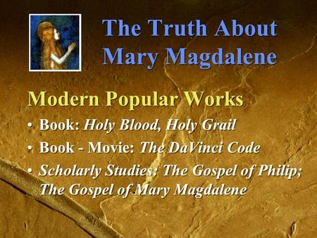 The Truth About Mary Magdalene Modern Popular Works Book: Holy Blood, Holy Grail Book - Movie: The DaVinci Code Scholarly Studies: The Gospel of Philip;