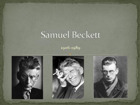 "1906-1989. Irish novelist and playwright One of the great names of the ""Theatre of the Absurd"" along with Eugene Ionesco Samuel Beckett was born in Dublin."