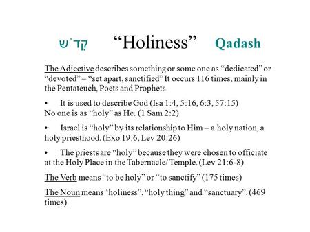 """Holiness"" : ‏ קָדֹש ׁ q Qadash The Adjective describes something or some one as ""dedicated"" or ""devoted"" – ""set apart, sanctified"" It occurs 116 times,"